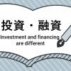 投資と融資の違い、わかりますか?